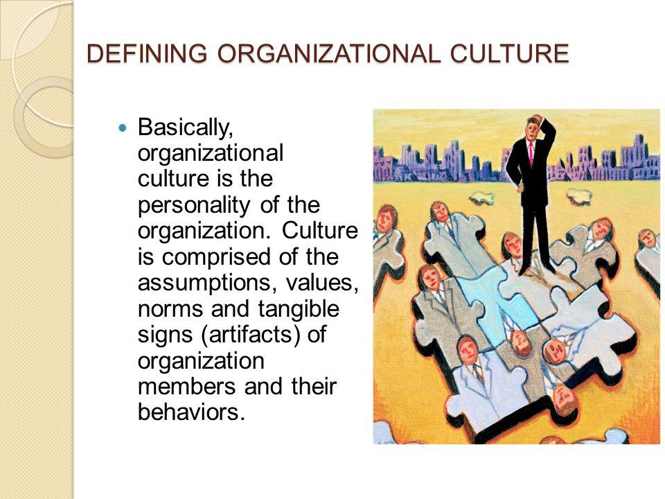 DEFINING ORGANIZATIONAL CULTURE Basically, organizational culture is the personality of the organization.