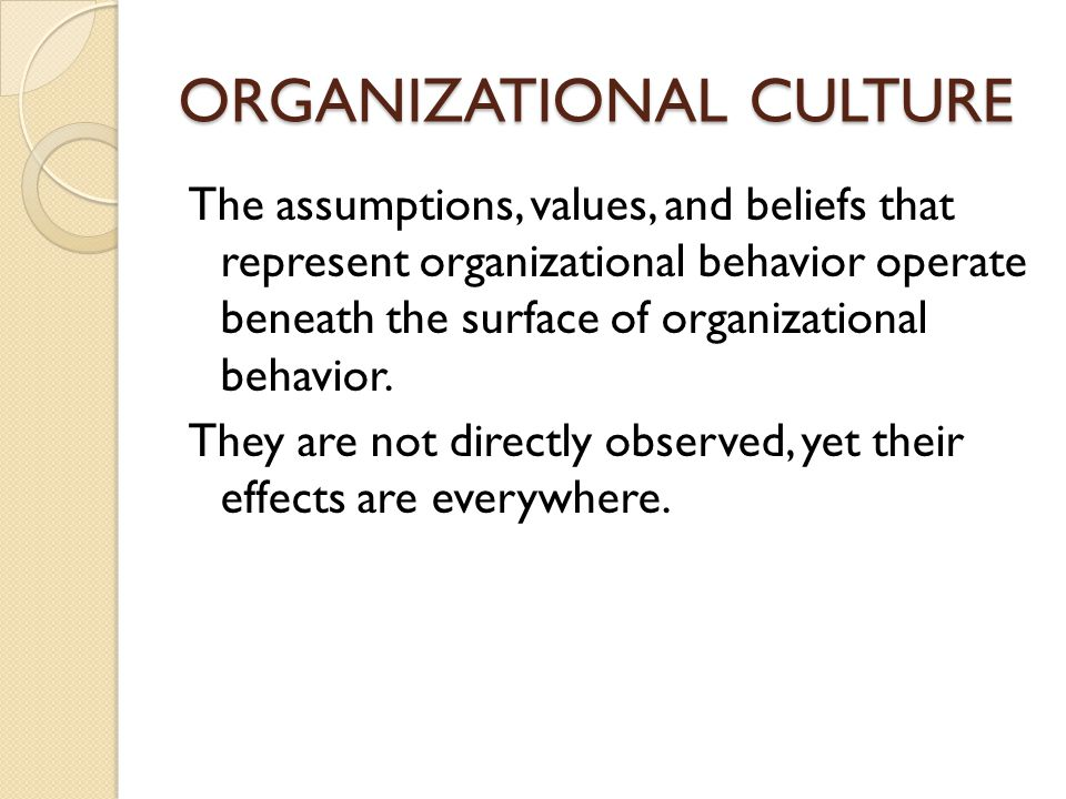 ORGANIZATIONAL CULTURE The assumptions, values, and beliefs that represent organizational behavior operate beneath the surface of organizational behav
