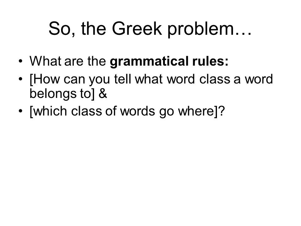 So, the Greek problem… What are the grammatical rules: [How can you tell what word class a word belongs to] & [which class of words go where]