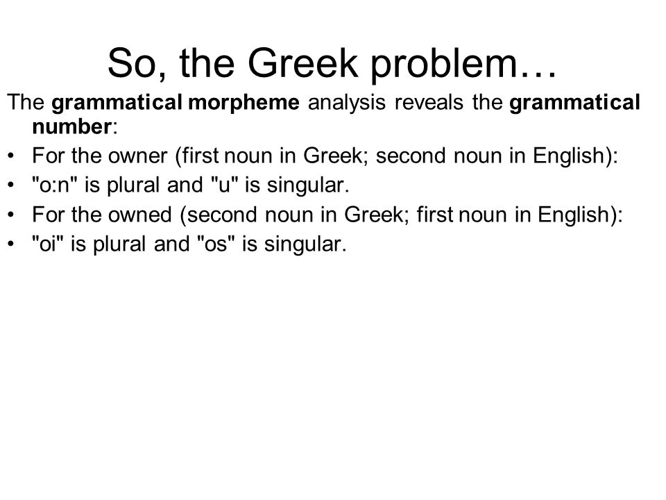 So, the Greek problem… The grammatical morpheme analysis reveals the grammatical number: For the owner (first noun in Greek; second noun in English): o:n is plural and u is singular.