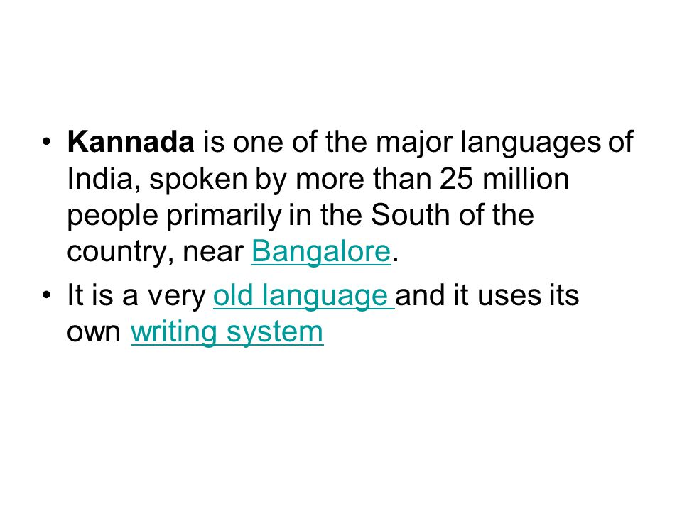 Kannada is one of the major languages of India, spoken by more than 25 million people primarily in the South of the country, near Bangalore.Bangalore It is a very old language and it uses its own writing systemold language writing system