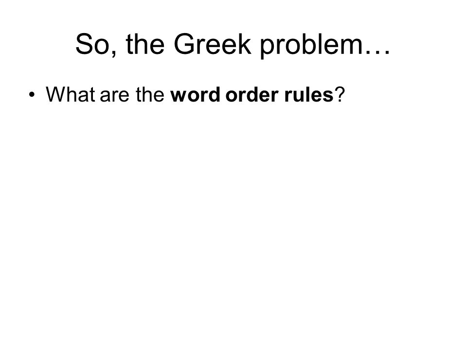 So, the Greek problem… What are the word order rules