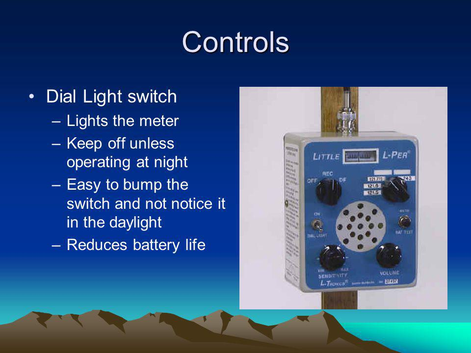 Controls Dial Light switch –Lights the meter –Keep off unless operating at night –Easy to bump the switch and not notice it in the daylight –Reduces b