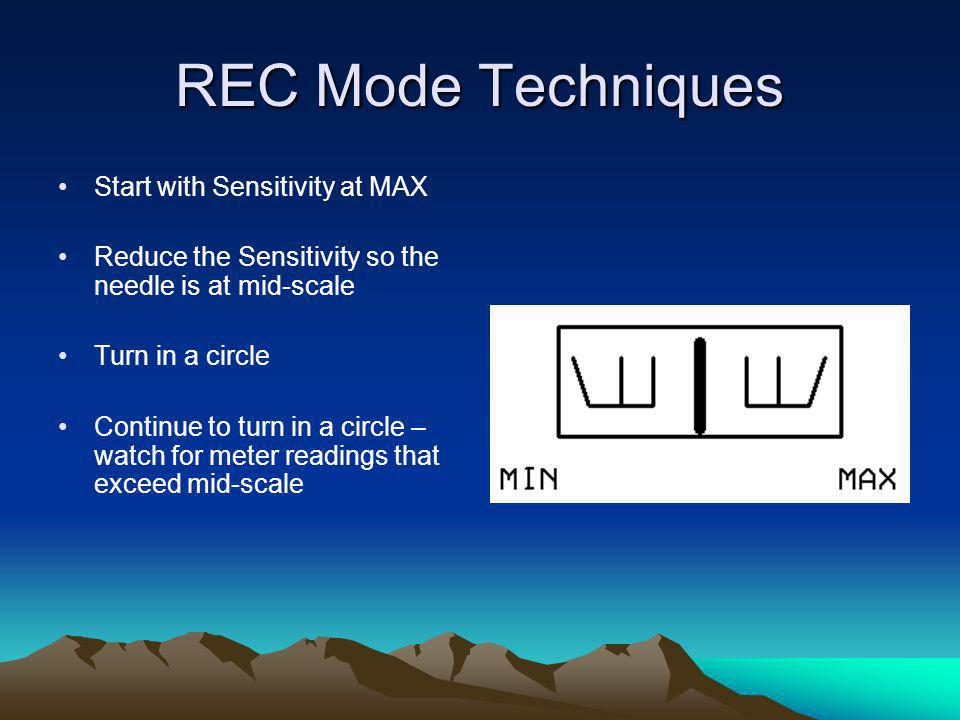 REC Mode Techniques Start with Sensitivity at MAX Reduce the Sensitivity so the needle is at mid-scale Turn in a circle Continue to turn in a circle –
