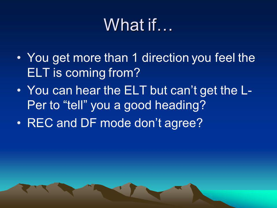 """What if… You get more than 1 direction you feel the ELT is coming from? You can hear the ELT but can't get the L- Per to """"tell"""" you a good heading? RE"""