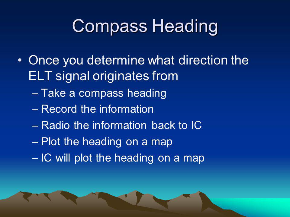 Compass Heading Once you determine what direction the ELT signal originates from –Take a compass heading –Record the information –Radio the informatio