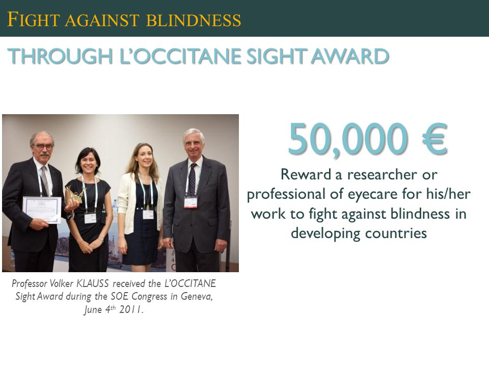 50,000 € Reward a researcher or professional of eyecare for his/her work to fight against blindness in developing countries Professor Volker KLAUSS received the L'OCCITANE Sight Award during the SOE Congress in Geneva, June 4 th 2011.