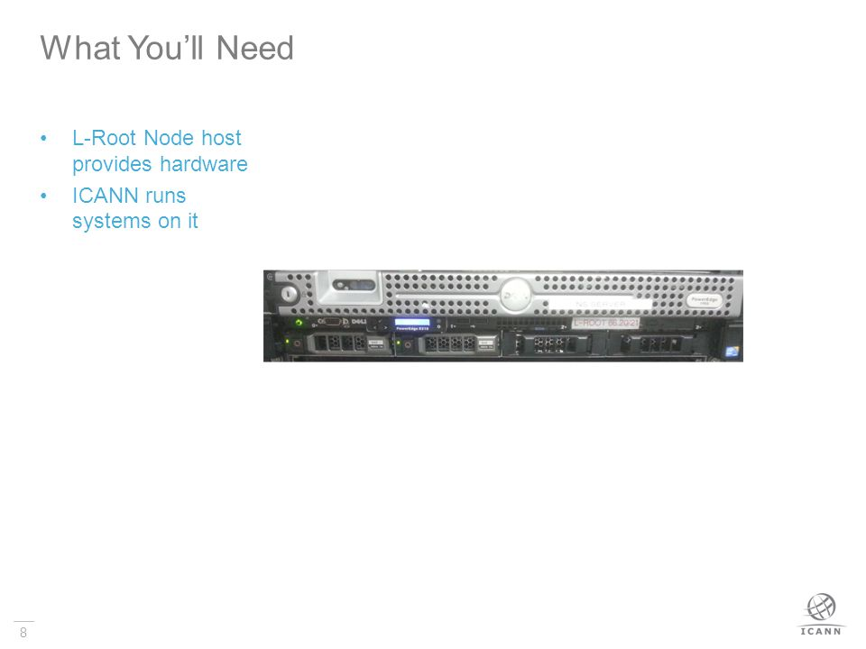 8 L-Root Node host provides hardware ICANN runs systems on it What You'll Need