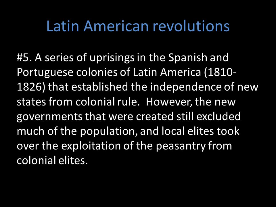 Latin American revolutions #5. A series of uprisings in the Spanish and Portuguese colonies of Latin America (1810- 1826) that established the indepen