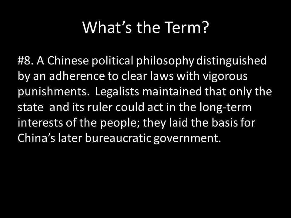 What's the Term? #8. A Chinese political philosophy distinguished by an adherence to clear laws with vigorous punishments. Legalists maintained that o