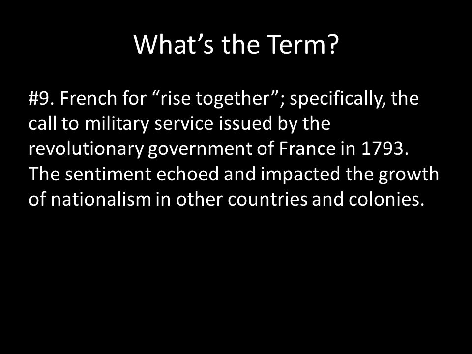 "What's the Term? #9. French for ""rise together""; specifically, the call to military service issued by the revolutionary government of France in 1793."