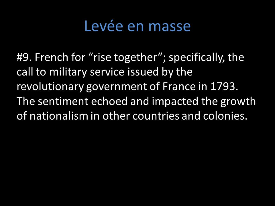 "Levée en masse #9. French for ""rise together""; specifically, the call to military service issued by the revolutionary government of France in 1793. Th"