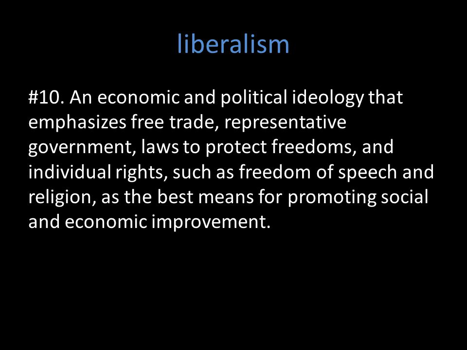 liberalism #10. An economic and political ideology that emphasizes free trade, representative government, laws to protect freedoms, and individual rig