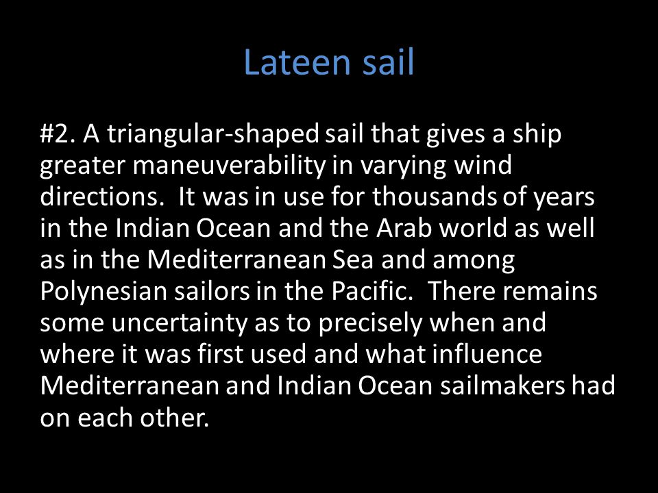 Lateen sail #2. A triangular-shaped sail that gives a ship greater maneuverability in varying wind directions. It was in use for thousands of years in