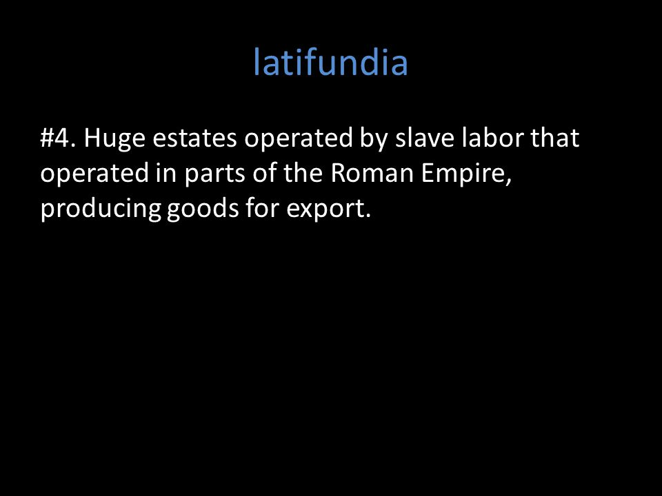 latifundia #4. Huge estates operated by slave labor that operated in parts of the Roman Empire, producing goods for export.
