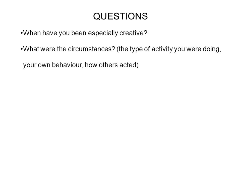 QUESTIONS When have you been especially creative. What were the circumstances.