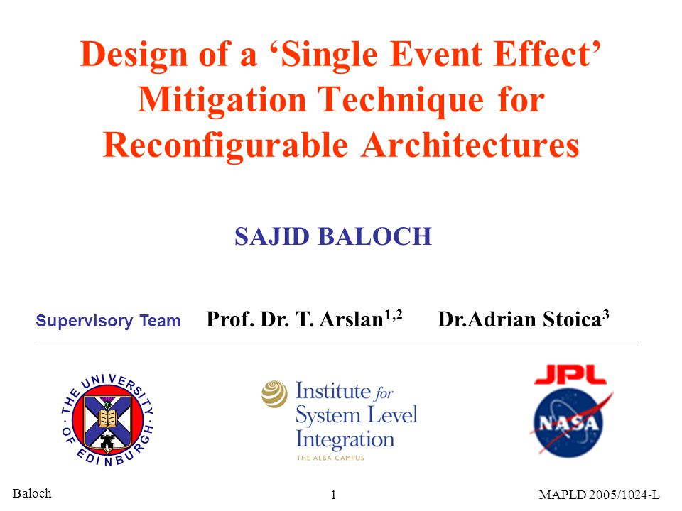 Baloch 1MAPLD 2005/1024-L Design of a 'Single Event Effect' Mitigation Technique for Reconfigurable Architectures SAJID BALOCH Prof.