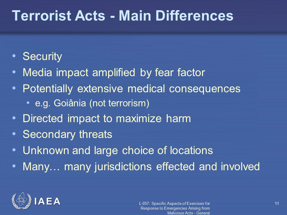 L-057: Specific Aspects of Exercises for Response to Emergencies Arising from Malicious Acts - General 11 Terrorist Acts - Main Differences Security Media impact amplified by fear factor Potentially extensive medical consequences e.g.
