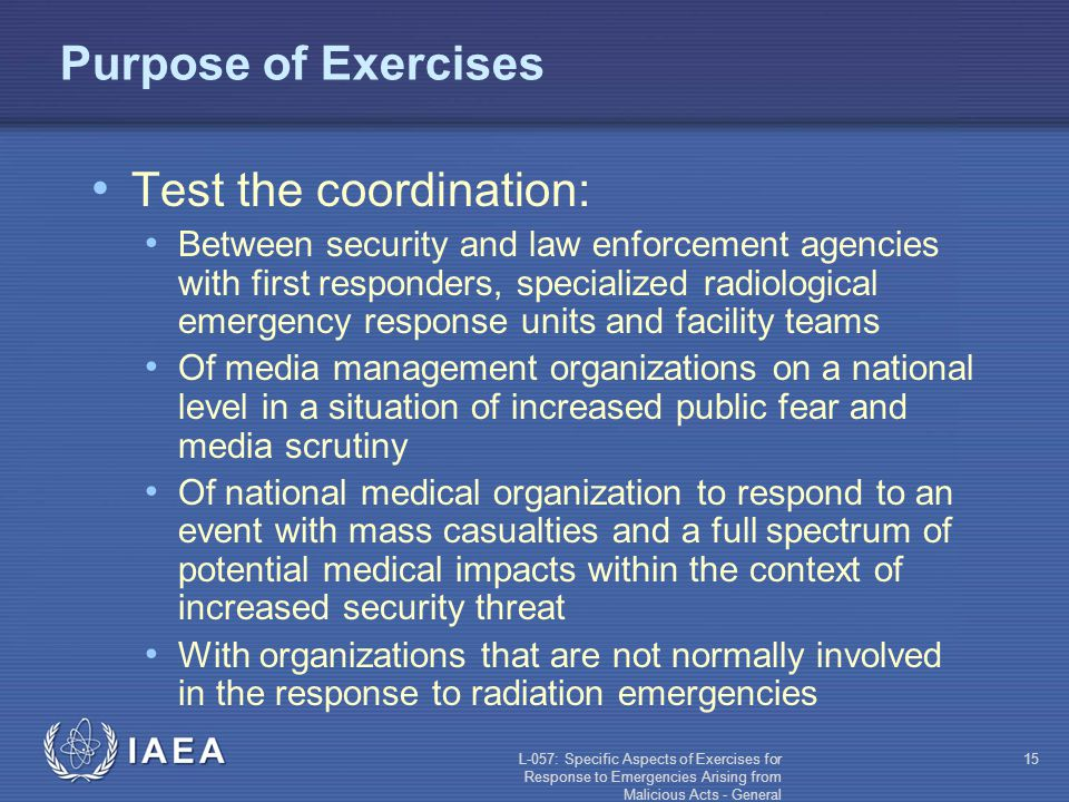 L-057: Specific Aspects of Exercises for Response to Emergencies Arising from Malicious Acts - General 15 Purpose of Exercises Test the coordination: Between security and law enforcement agencies with first responders, specialized radiological emergency response units and facility teams Of media management organizations on a national level in a situation of increased public fear and media scrutiny Of national medical organization to respond to an event with mass casualties and a full spectrum of potential medical impacts within the context of increased security threat With organizations that are not normally involved in the response to radiation emergencies