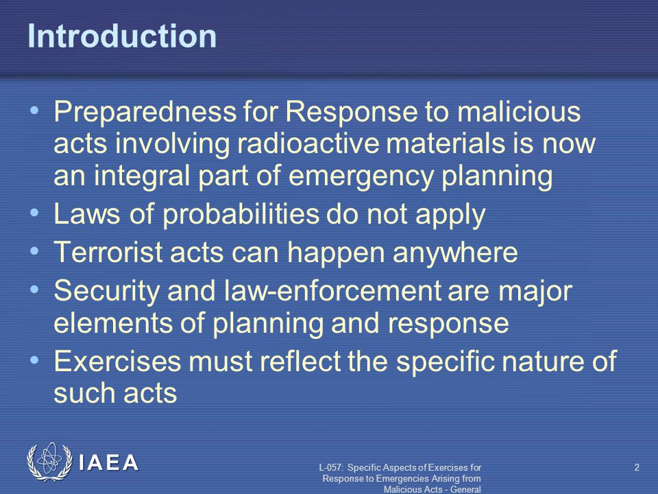 L-057: Specific Aspects of Exercises for Response to Emergencies Arising from Malicious Acts - General 3 Contents Definitions General nature of malicious acts Exercises for response to emergencies arising from malicious acts (for nuclear and radiological exercises): Purpose Types Process Safety Specifications Injects and data Simulation Public affairs aspects