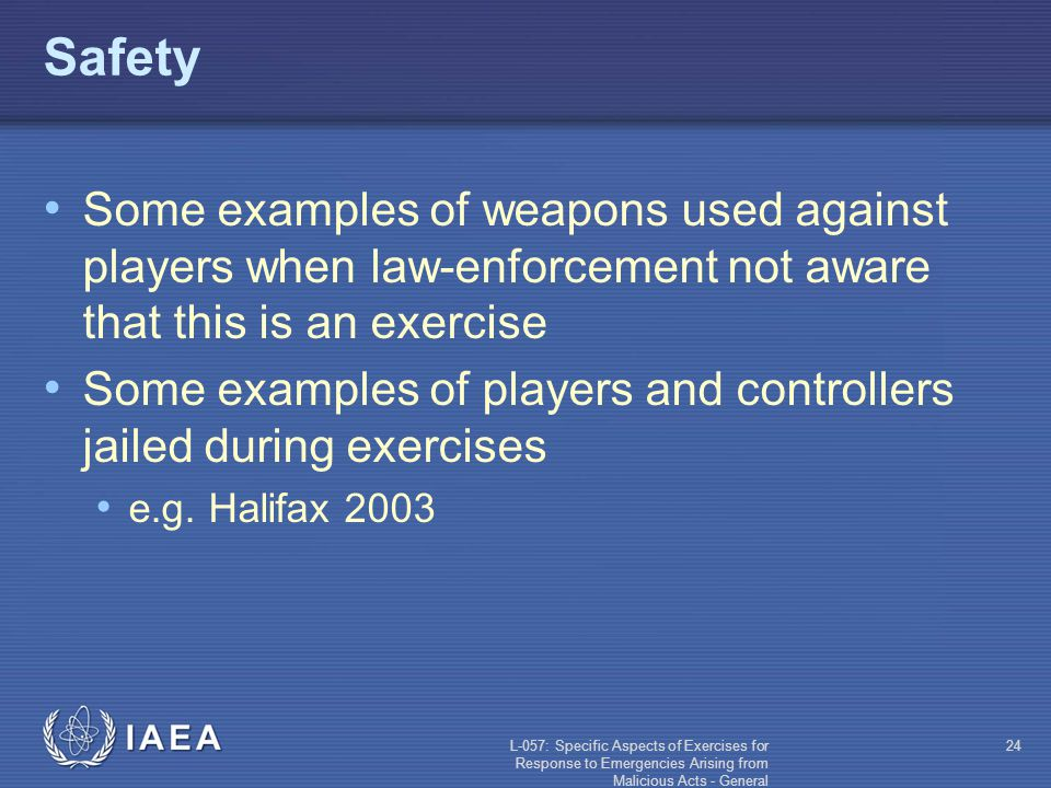 L-057: Specific Aspects of Exercises for Response to Emergencies Arising from Malicious Acts - General 24 Safety Some examples of weapons used against players when law-enforcement not aware that this is an exercise Some examples of players and controllers jailed during exercises e.g.
