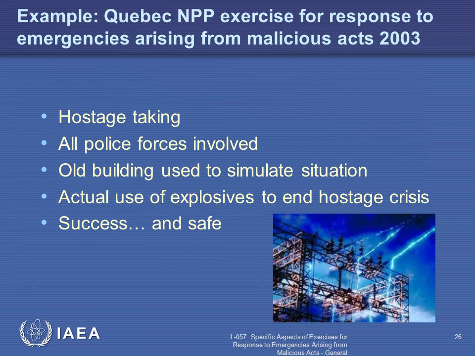 L-057: Specific Aspects of Exercises for Response to Emergencies Arising from Malicious Acts - General 26 Example: Quebec NPP exercise for response to emergencies arising from malicious acts 2003 Hostage taking All police forces involved Old building used to simulate situation Actual use of explosives to end hostage crisis Success… and safe