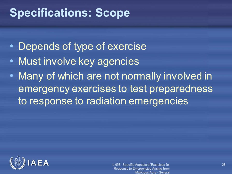 L-057: Specific Aspects of Exercises for Response to Emergencies Arising from Malicious Acts - General 28 Specifications: Scope Depends of type of exercise Must involve key agencies Many of which are not normally involved in emergency exercises to test preparedness to response to radiation emergencies