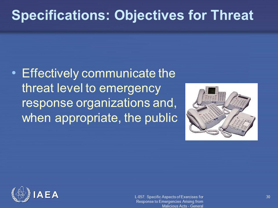 L-057: Specific Aspects of Exercises for Response to Emergencies Arising from Malicious Acts - General 30 Specifications: Objectives for Threat Effectively communicate the threat level to emergency response organizations and, when appropriate, the public