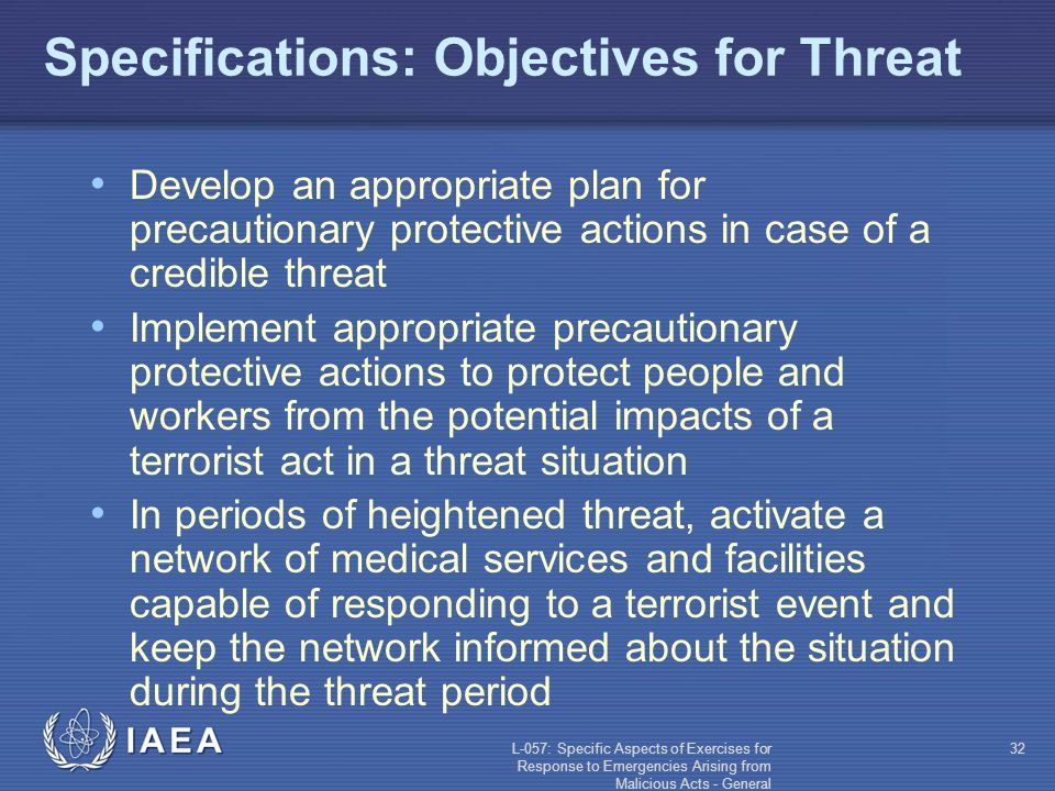 L-057: Specific Aspects of Exercises for Response to Emergencies Arising from Malicious Acts - General 32 Specifications: Objectives for Threat Develop an appropriate plan for precautionary protective actions in case of a credible threat Implement appropriate precautionary protective actions to protect people and workers from the potential impacts of a terrorist act in a threat situation In periods of heightened threat, activate a network of medical services and facilities capable of responding to a terrorist event and keep the network informed about the situation during the threat period