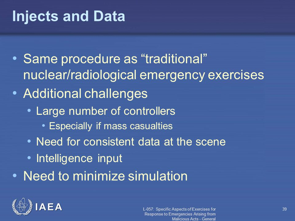 L-057: Specific Aspects of Exercises for Response to Emergencies Arising from Malicious Acts - General 39 Injects and Data Same procedure as traditional nuclear/radiological emergency exercises Additional challenges Large number of controllers Especially if mass casualties Need for consistent data at the scene Intelligence input Need to minimize simulation