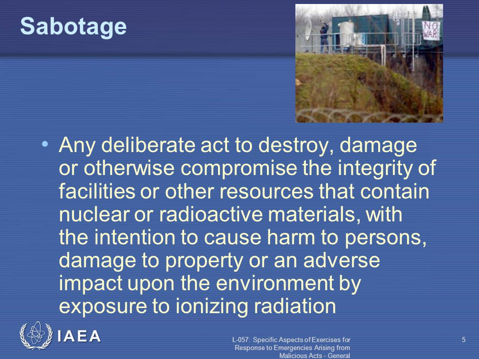 L-057: Specific Aspects of Exercises for Response to Emergencies Arising from Malicious Acts - General 5 Sabotage Any deliberate act to destroy, damage or otherwise compromise the integrity of facilities or other resources that contain nuclear or radioactive materials, with the intention to cause harm to persons, damage to property or an adverse impact upon the environment by exposure to ionizing radiation