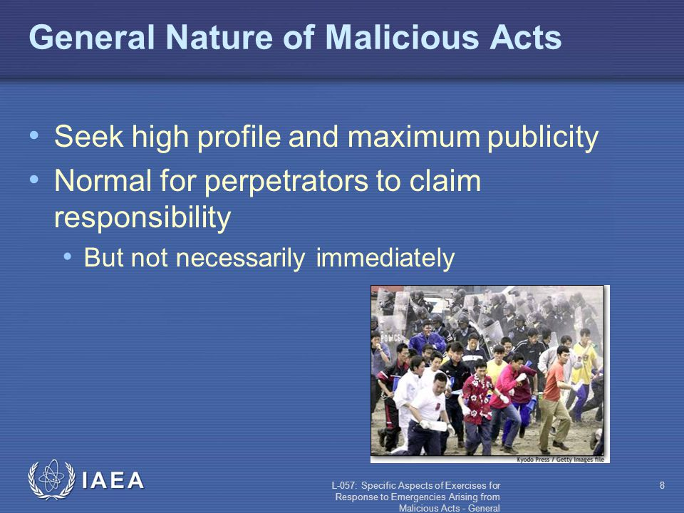 L-057: Specific Aspects of Exercises for Response to Emergencies Arising from Malicious Acts - General 8 General Nature of Malicious Acts Seek high profile and maximum publicity Normal for perpetrators to claim responsibility But not necessarily immediately