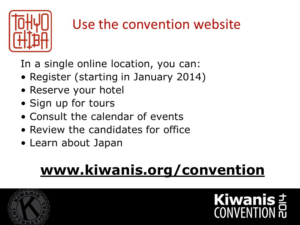 www.kiwanis.org/convention In a single online location, you can: Register (starting in January 2014) Reserve your hotel Sign up for tours Consult the calendar of events Review the candidates for office Learn about Japan Use the convention website