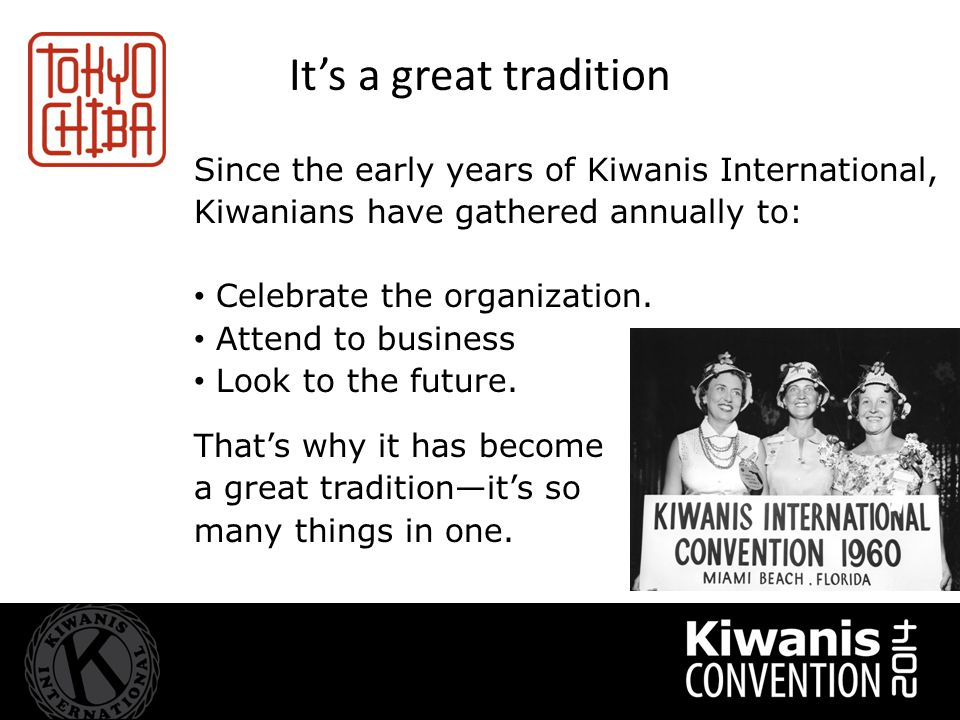 It's a great tradition Since the early years of Kiwanis International, Kiwanians have gathered annually to: Celebrate the organization.