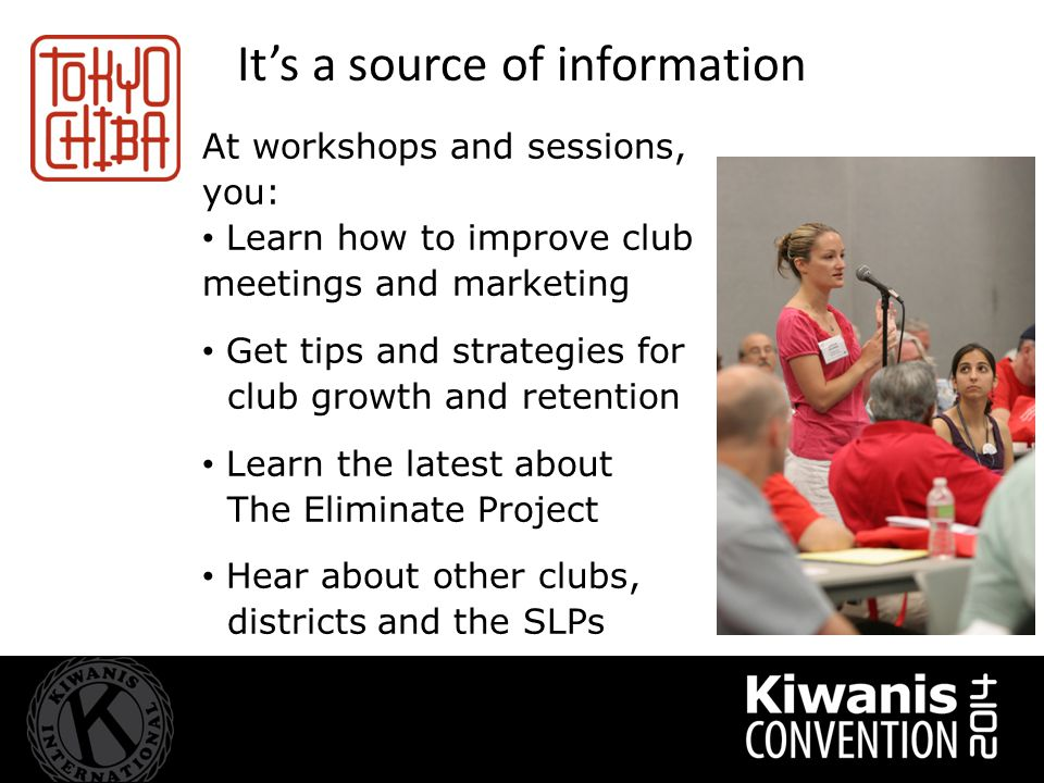 It's a source of information At workshops and sessions, you: Learn how to improve club meetings and marketing Get tips and strategies for club growth and retention Learn the latest about The Eliminate Project Hear about other clubs, districts and the SLPs