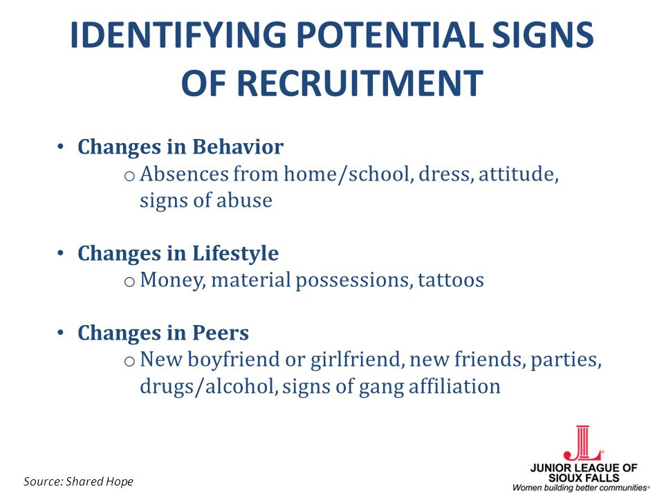 IDENTIFYING POTENTIAL SIGNS OF RECRUITMENT Changes in Behavior o Absences from home/school, dress, attitude, signs of abuse Changes in Lifestyle o Mon