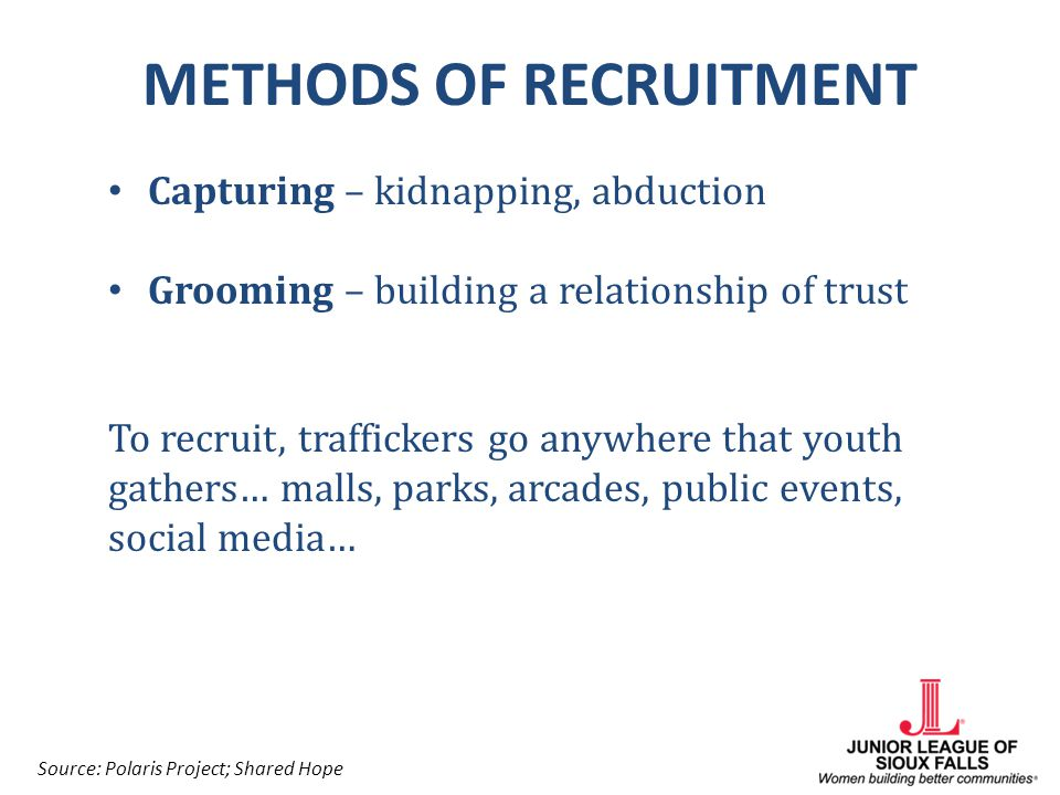 METHODS OF RECRUITMENT Capturing – kidnapping, abduction Grooming – building a relationship of trust To recruit, traffickers go anywhere that youth ga
