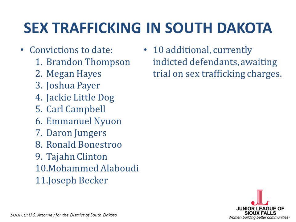 SEX TRAFFICKING IN SOUTH DAKOTA Convictions to date: 1.Brandon Thompson 2.Megan Hayes 3.Joshua Payer 4.Jackie Little Dog 5.Carl Campbell 6.Emmanuel Ny