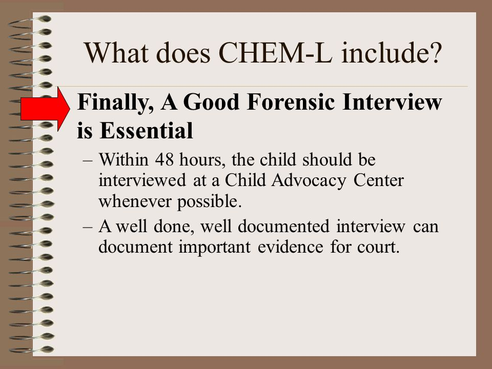 What does CHEM-L include? Finally, A Good Forensic Interview is Essential –Within 48 hours, the child should be interviewed at a Child Advocacy Center