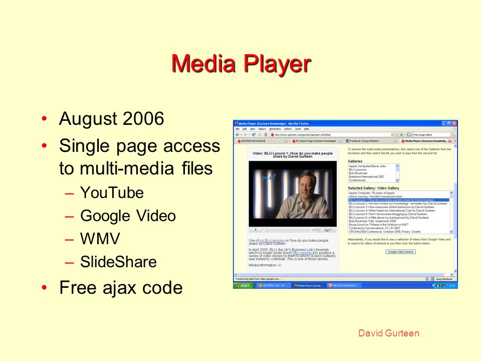 David Gurteen Media Player August 2006 Single page access to multi-media files –YouTube –Google Video –WMV –SlideShare Free ajax code