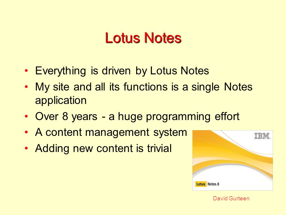 David Gurteen Lotus Notes Everything is driven by Lotus Notes My site and all its functions is a single Notes application Over 8 years - a huge programming effort A content management system Adding new content is trivial