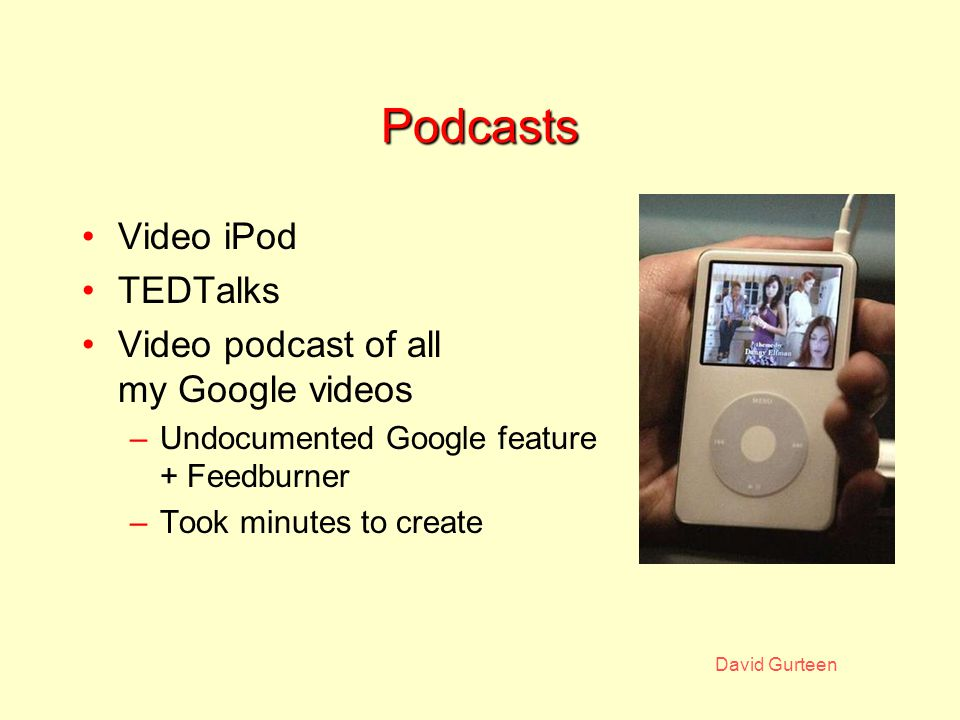 Podcasts Video iPod TEDTalks Video podcast of all my Google videos –Undocumented Google feature + Feedburner –Took minutes to create
