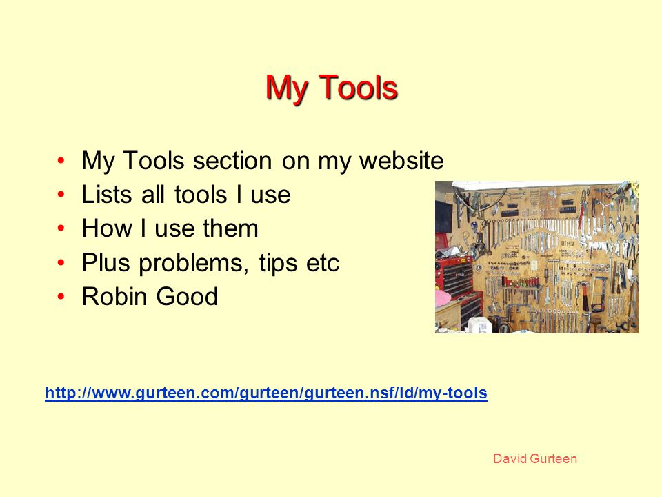 David Gurteen My Tools My Tools section on my website Lists all tools I use How I use them Plus problems, tips etc Robin Good http://www.gurteen.com/gurteen/gurteen.nsf/id/my-tools