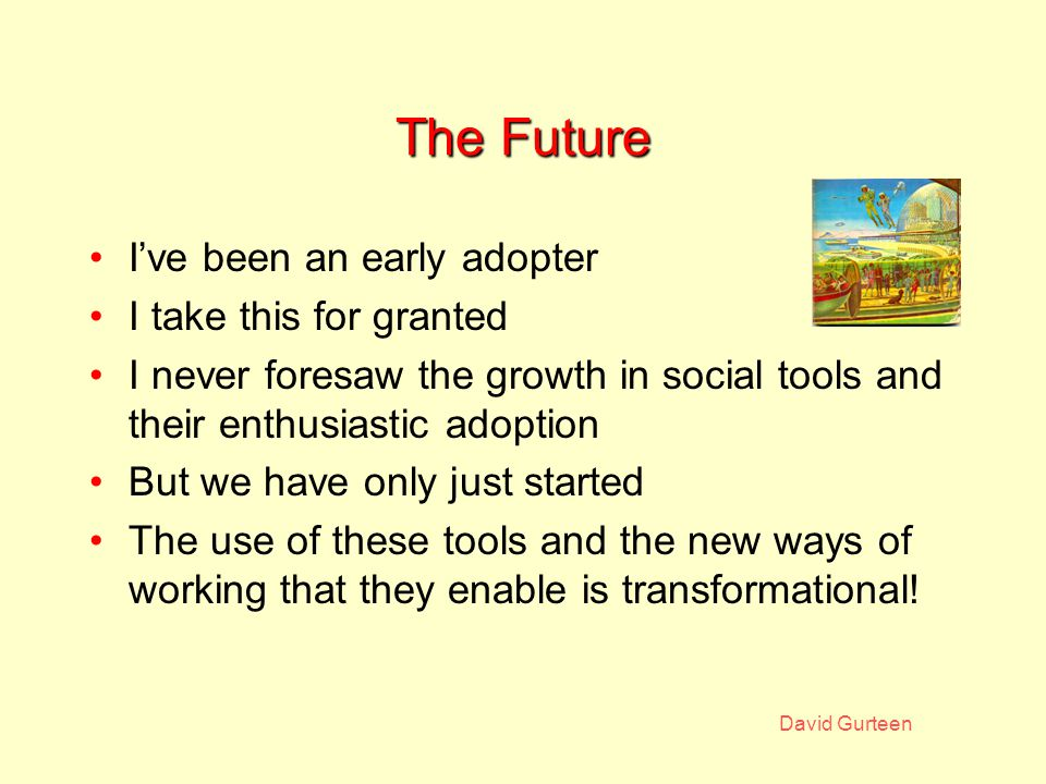 David Gurteen The Future I've been an early adopter I take this for granted I never foresaw the growth in social tools and their enthusiastic adoption But we have only just started The use of these tools and the new ways of working that they enable is transformational!