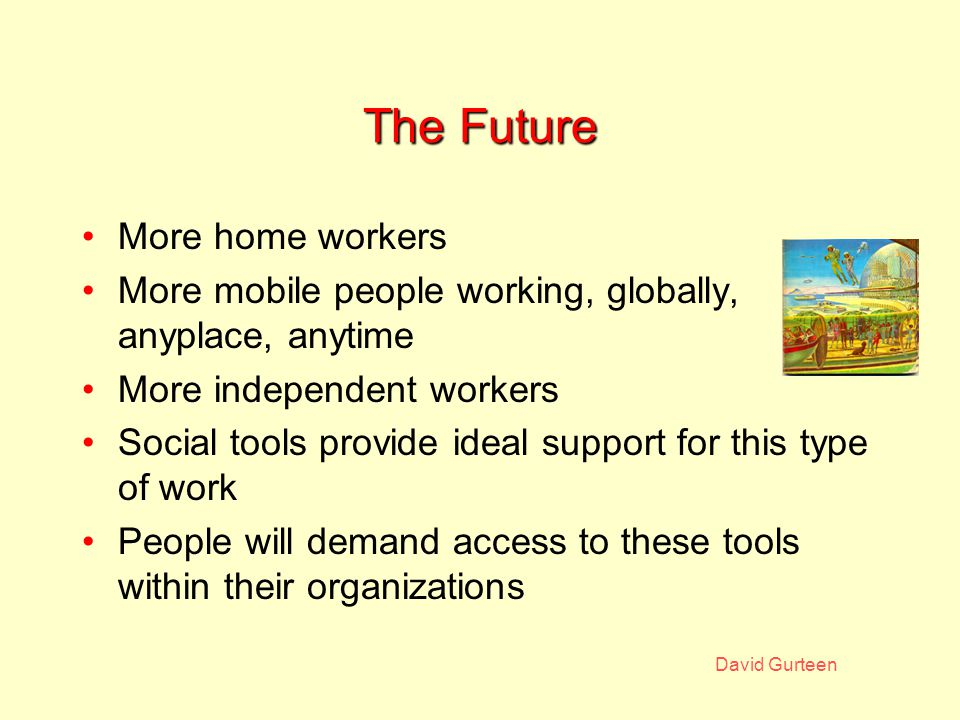 David Gurteen The Future More home workers More mobile people working, globally, anyplace, anytime More independent workers Social tools provide ideal support for this type of work People will demand access to these tools within their organizations