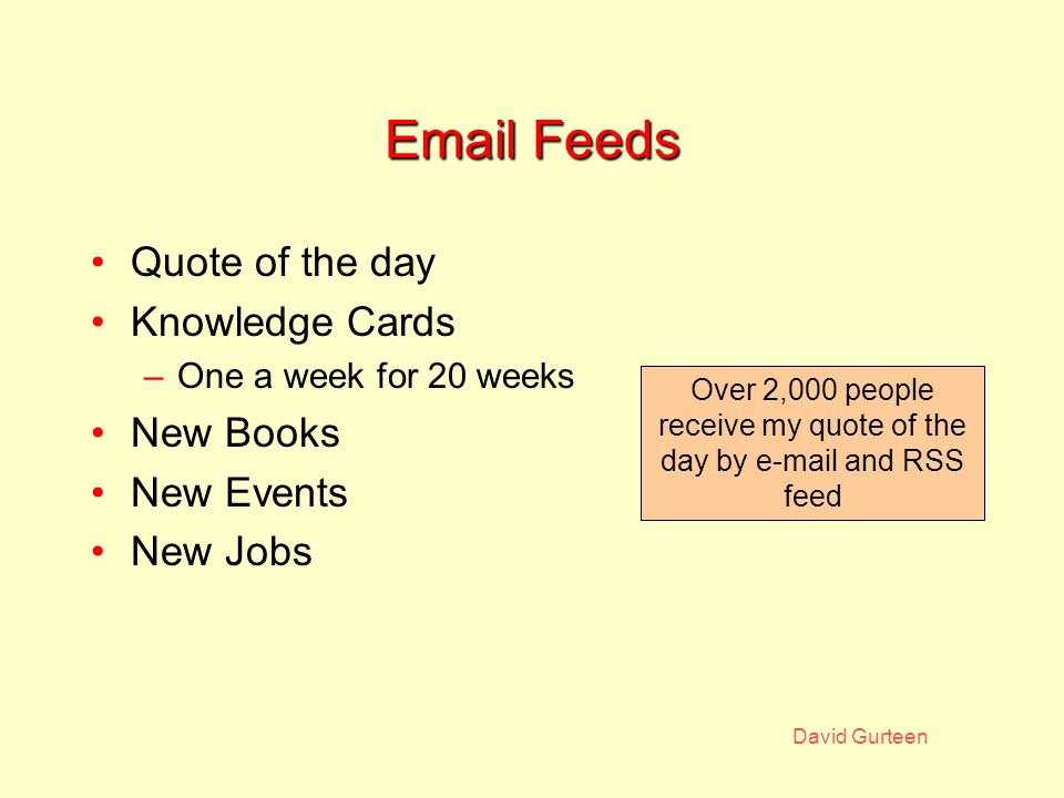 David Gurteen Email Feeds Quote of the day Knowledge Cards –One a week for 20 weeks New Books New Events New Jobs Over 2,000 people receive my quote of the day by e-mail and RSS feed