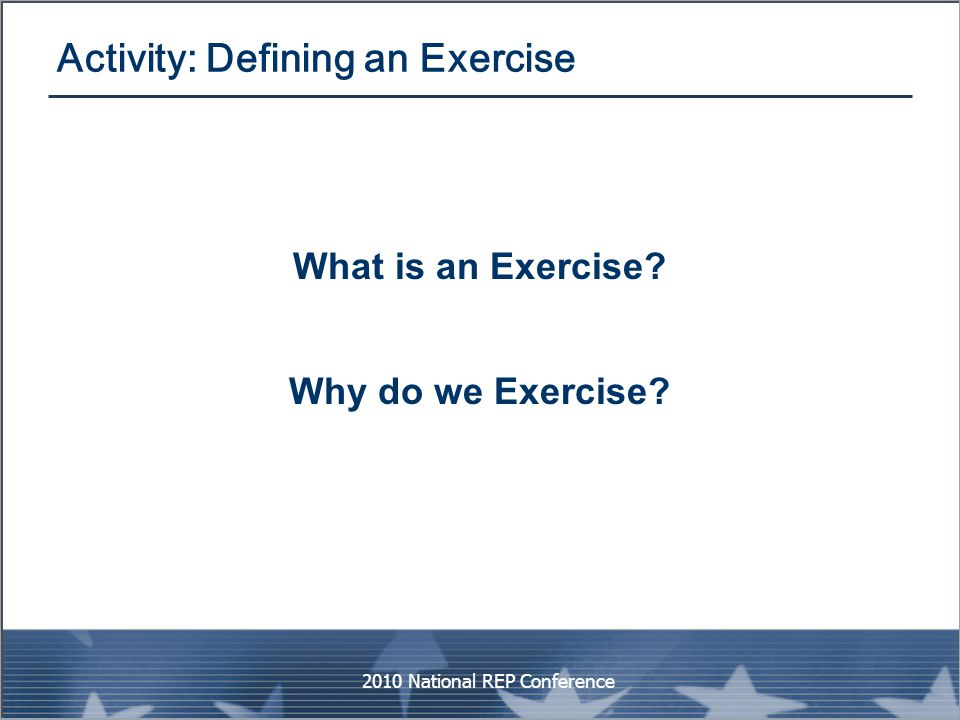 Activity: Defining an Exercise What is an Exercise? Why do we Exercise? 2010 National REP Conference