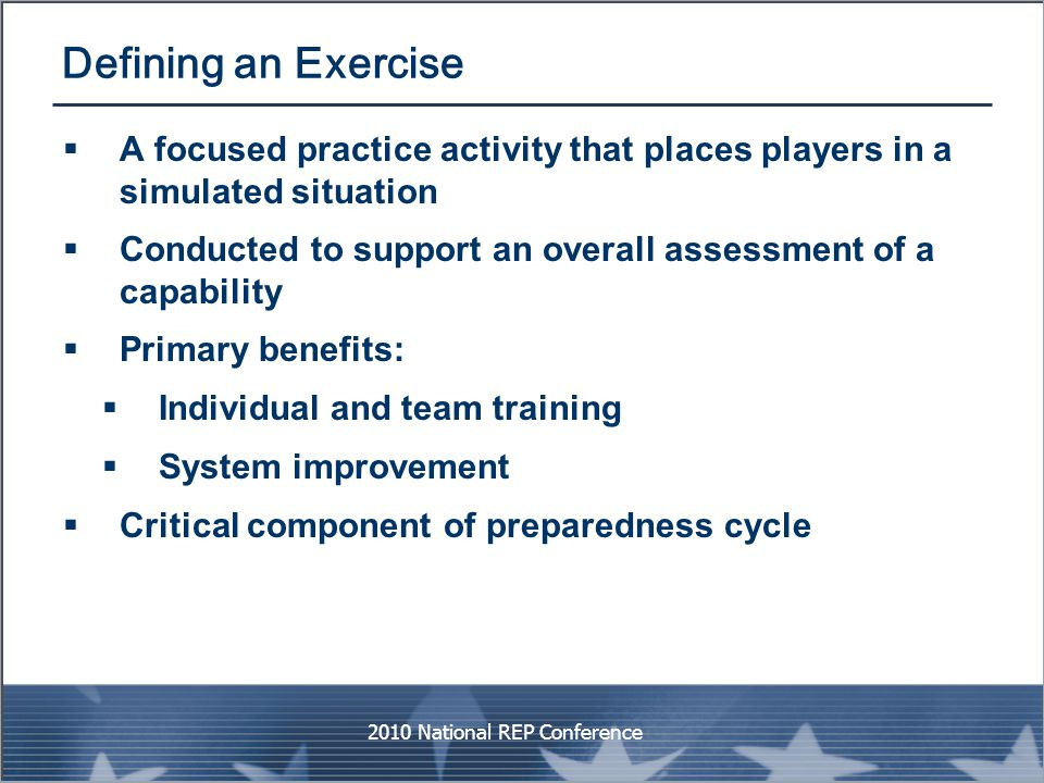 Defining an Exercise  A focused practice activity that places players in a simulated situation  Conducted to support an overall assessment of a capa
