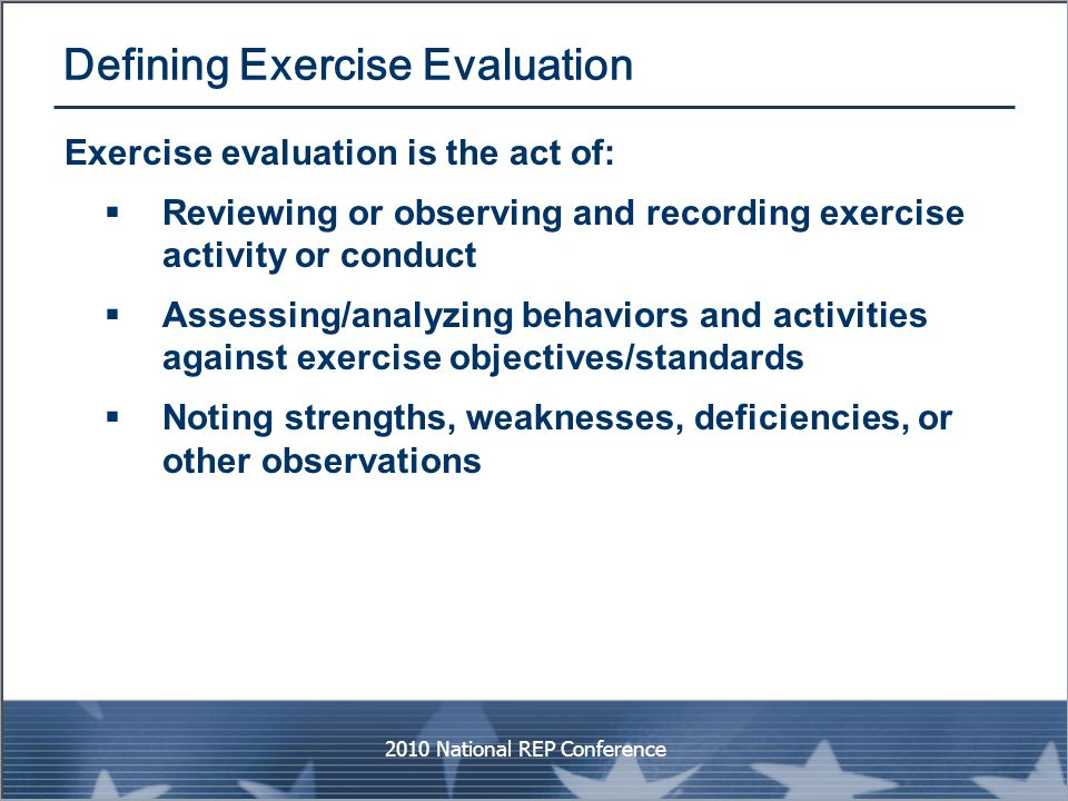 Defining Exercise Evaluation Exercise evaluation is the act of:  Reviewing or observing and recording exercise activity or conduct  Assessing/analyz