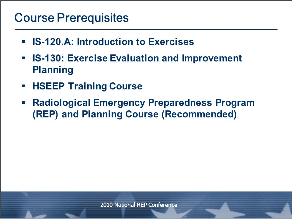 Course Prerequisites  IS-120.A: Introduction to Exercises  IS-130: Exercise Evaluation and Improvement Planning  HSEEP Training Course  Radiologic